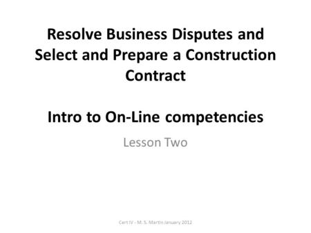 Resolve Business Disputes and Select and Prepare a Construction Contract Intro to On-Line competencies Lesson Two Cert IV - M. S. Martin January 2012.