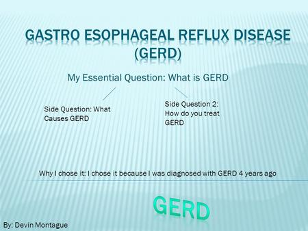 My Essential Question: What is GERD Side Question: What Causes GERD Side Question 2: How do you treat GERD By: Devin Montague Why I chose it: I chose it.