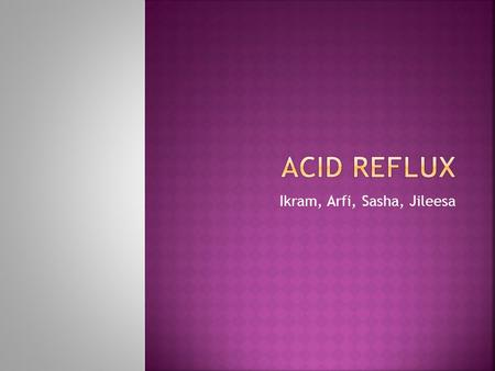 Ikram, Arfi, Sasha, Jileesa.  Acid reflux happens when stomach acids back up into the esophagus  Can cause intense pain since food is not digested and.