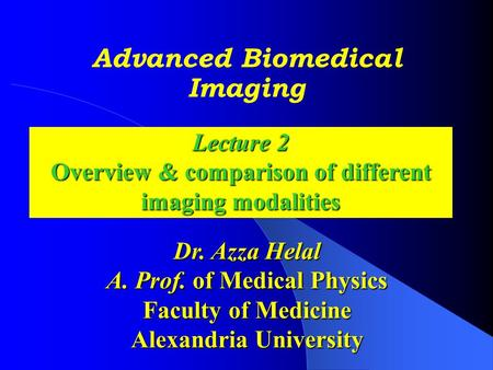 Advanced Biomedical Imaging Dr. Azza Helal A. Prof. of Medical Physics Faculty of Medicine Alexandria University Lecture 2 Overview & comparison of different.