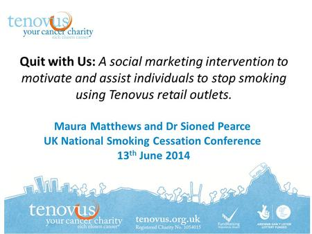 Quit with Us: A social marketing intervention to motivate and assist individuals to stop smoking using Tenovus retail outlets. Maura Matthews and Dr Sioned.