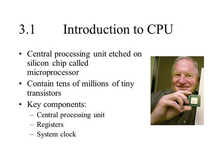 3.1Introduction to CPU Central processing unit etched on silicon chip called microprocessor Contain tens of millions of tiny transistors Key components: