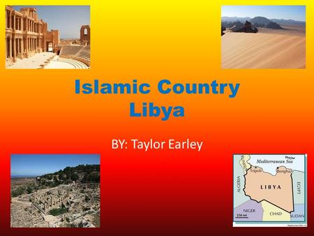 Islamic Country Libya BY: Taylor Earley. Libya's Map Libya is slightly larger than Alaska.