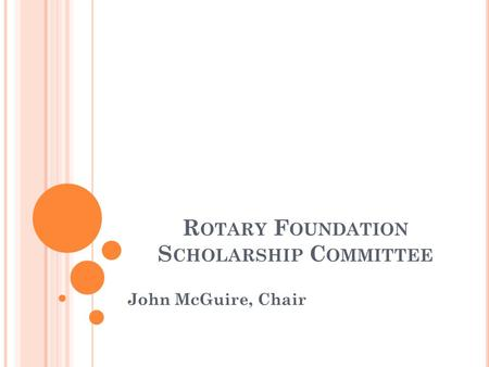 R OTARY F OUNDATION S CHOLARSHIP C OMMITTEE John McGuire, Chair.