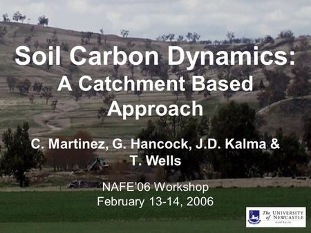 Soil Carbon Dynamics: A Catchment Based Approach C. Martinez, G. Hancock, J.D. Kalma & T. Wells NAFE'06 Workshop February 13-14, 2006.