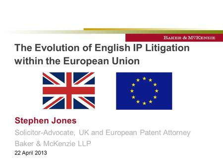 The Evolution of English IP Litigation within the European Union Stephen Jones Solicitor-Advocate, UK and European Patent Attorney Baker & McKenzie LLP.