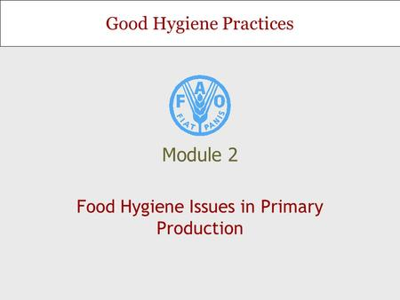 Good Hygiene Practices Module 2 Food Hygiene Issues in Primary Production.