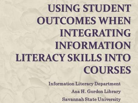 USING STUDENT OUTCOMES WHEN INTEGRATING INFORMATION LITERACY SKILLS INTO COURSES Information Literacy Department Asa H. Gordon Library Savannah State University.