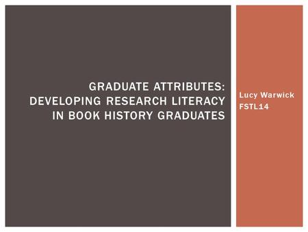 Lucy Warwick FSTL14 GRADUATE ATTRIBUTES: DEVELOPING RESEARCH LITERACY IN BOOK HISTORY GRADUATES.