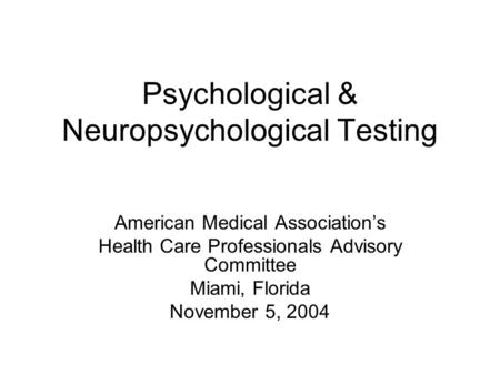 Psychological & Neuropsychological Testing American Medical Association's Health Care Professionals Advisory Committee Miami, Florida November 5, 2004.
