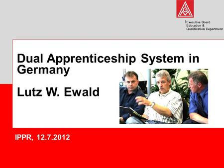 Executive Board Education & Qualification Department Dual Apprenticeship System in Germany Lutz W. Ewald IPPR, 12.7.2012.