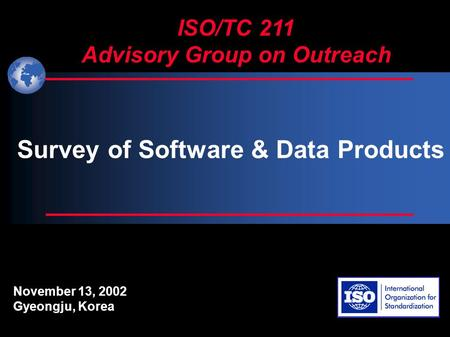 ISO/TC 211 Advisory Group on Outreach November 13, 2002 Gyeongju, Korea Survey of Software & Data Products.