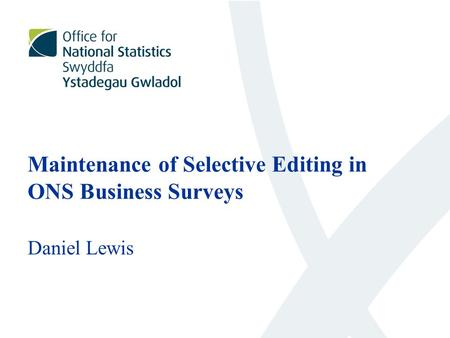 Maintenance of Selective Editing in ONS Business Surveys Daniel Lewis.