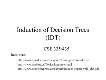 Induction of Decision Trees (IDT) CSE 335/435 Resources: –http://www.cs.ualberta.ca/~aixplore/learning/DecisionTrees/ –http://www.aaai.org/AITopics/html/trees.html.