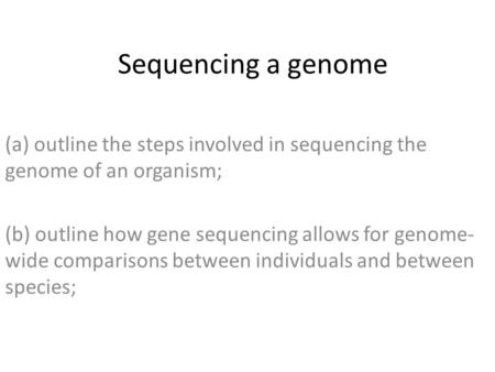 Sequencing a genome (a) outline the steps involved in sequencing the genome of an organism; (b) outline how gene sequencing allows for genome- wide comparisons.