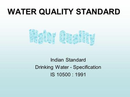 WATER QUALITY STANDARD Indian Standard Drinking Water - Specification IS 10500 : 1991.