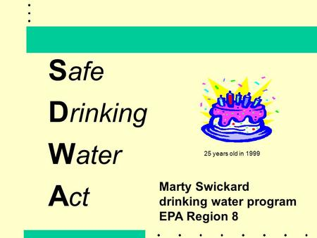 S afe D rinking W ater A ct Marty Swickard drinking water program EPA Region 8 25 years old in 1999.