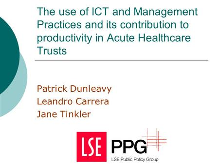 The use of ICT and Management Practices and its contribution to productivity in Acute Healthcare Trusts Patrick Dunleavy Leandro Carrera Jane Tinkler.
