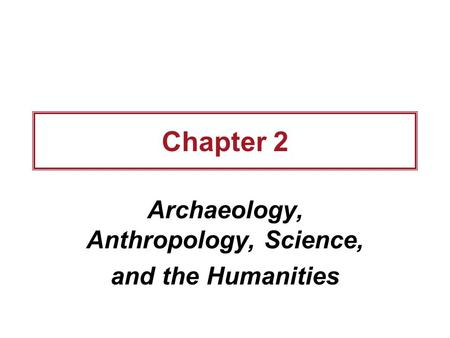Archaeology, Anthropology, Science, and the Humanities