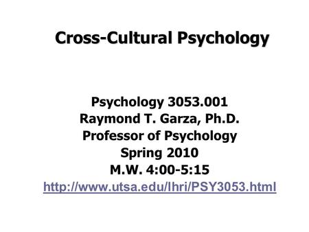 Cross-Cultural Psychology Psychology 3053.001 Raymond T. Garza, Ph.D. Professor of Psychology Spring 2010 M.W. 4:00-5:15