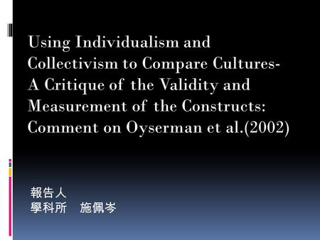 報告人 學科所 施佩岑 Using Individualism and Collectivism to Compare Cultures- A Critique of the Validity and Measurement of the Constructs: Comment on Oyserman.