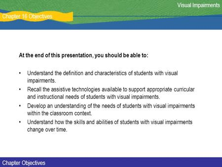 Chapter 16 Objectives Visual Impairments Chapter Objectives At the end of this presentation, you should be able to: Understand the definition and characteristics.