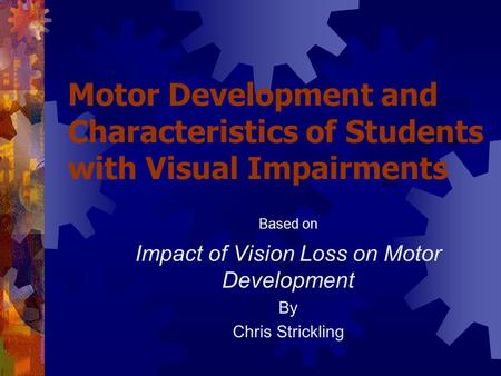Motor Development and Characteristics of Students with Visual Impairments Based on Impact of Vision Loss on Motor Development By Chris Strickling.