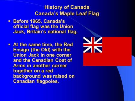 History of Canada Canada's Maple Leaf Flag  Before 1965, Canada's official flag was the Union Jack, Britain's national flag.  At the same time, the Red.