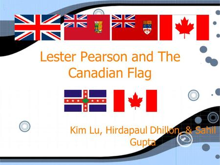 Lester Pearson and The Canadian Flag Kim Lu, Hirdapaul Dhillon, & Sahil Gupta.
