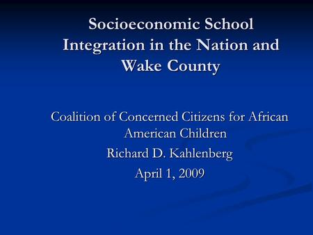 Socioeconomic School Integration in the Nation and Wake County Coalition of Concerned Citizens for African American Children Richard D. Kahlenberg April.