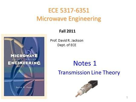 Prof. David R. Jackson Dept. of ECE Notes 1 ECE 5317-6351 Microwave Engineering Fall 2011 Transmission Line Theory 1.