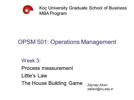 OPSM 501: Operations Management Week 3: Process measurement Little's Law The House Building Game Koç University Graduate School of Business MBA Program.