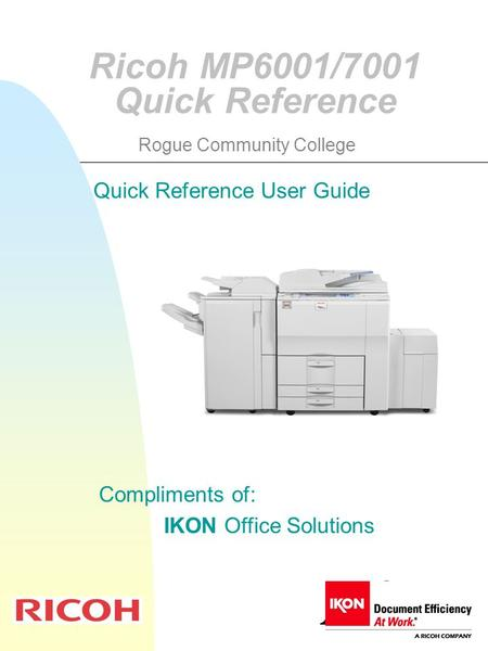 Ricoh MP6001/7001 Quick Reference Compliments of: IKON Office Solutions Quick Reference User Guide Rogue Community College.