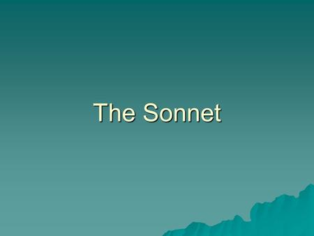 "The Sonnet. Sonnet Origins  Originated in Italy in the 13 th century  The word sonnet comes from Italian word sonetto meaning ""little song""  Petrarch,"