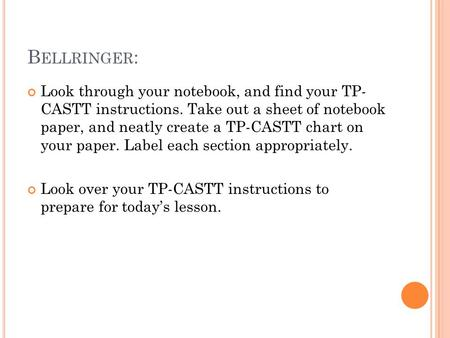 B ELLRINGER : Look through your notebook, and find your TP- CASTT instructions. Take out a sheet of notebook paper, and neatly create a TP-CASTT chart.