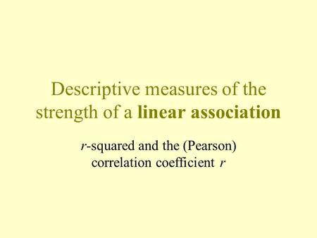 Descriptive measures of the strength of a linear association r-squared and the (Pearson) correlation coefficient r.