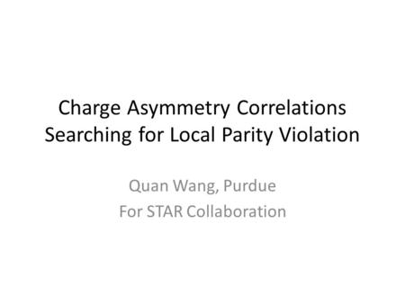Charge Asymmetry Correlations Searching for Local Parity Violation Quan Wang, Purdue For STAR Collaboration.