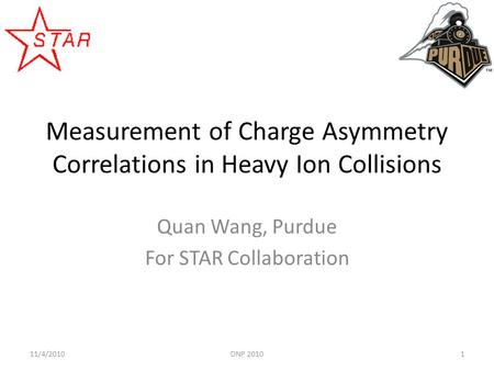 Measurement of Charge Asymmetry Correlations in Heavy Ion Collisions Quan Wang, Purdue For STAR Collaboration 111/4/2010DNP 2010.