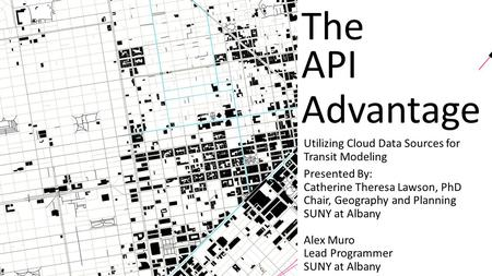 The API Advantage Utilizing Cloud Data Sources for Transit Modeling Presented By: Catherine Theresa Lawson, PhD Chair, Geography and Planning SUNY at Albany.