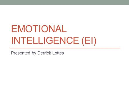 EMOTIONAL INTELLIGENCE (EI) Presented by Derrick Lottes.