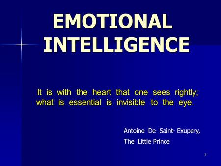 1 EMOTIONAL INTELLIGENCE It is with the heart that one sees rightly; what is essential is invisible to the eye. It is with the heart that one sees rightly;