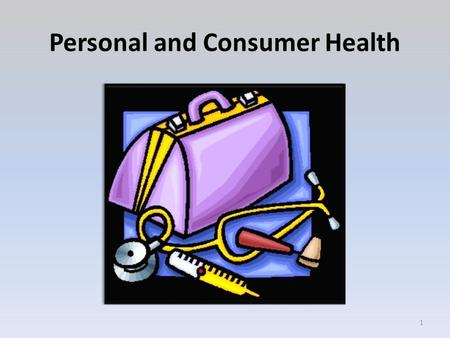 Personal and Consumer Health 1. Objectives 1.Demonstrate the ability to access and describe health information, health products, and health services in.