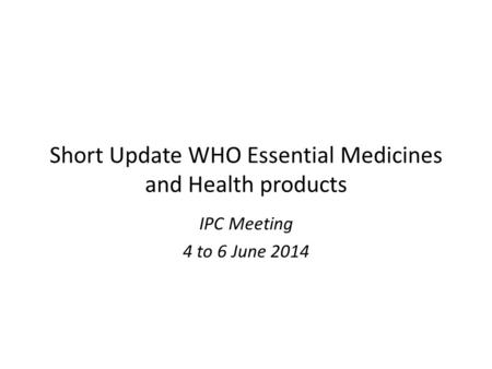 Short Update WHO Essential Medicines and Health products IPC Meeting 4 to 6 June 2014.
