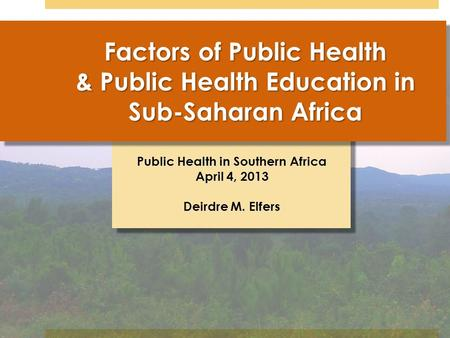 Public Health in Southern Africa April 4, 2013 Deirdre M. Elfers Factors of Public Health & Public Health Education in Sub-Saharan Africa.