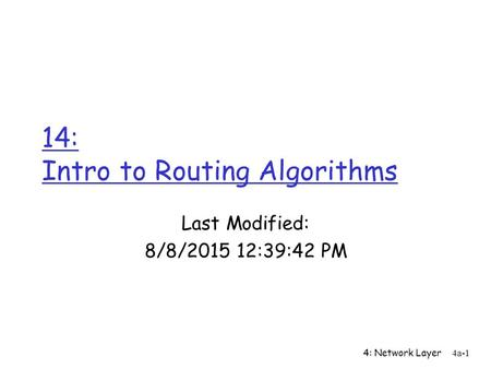 4: Network Layer 4a-1 14: Intro to Routing Algorithms Last Modified: 8/8/2015 12:41:16 PM.