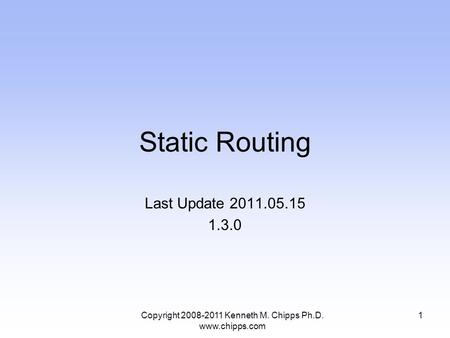 Static Routing Last Update 2011.05.15 1.3.0 1Copyright 2008-2011 Kenneth M. Chipps Ph.D. www.chipps.com.