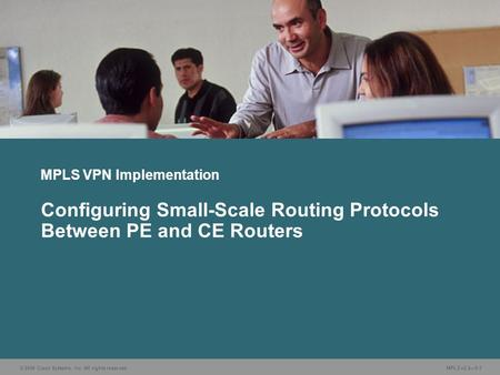 © 2006 Cisco Systems, Inc. All rights reserved. MPLS v2.2—5-1 MPLS VPN Implementation Configuring Small-Scale Routing Protocols Between PE and CE Routers.