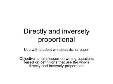 Directly and inversely proportional Use with student whiteboards, or paper Objective- a mini lesson on writing equations based on definitions that use.