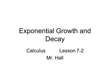 Exponential Growth and Decay CalculusLesson 7-2 Mr. Hall.