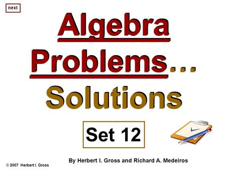Algebra Problems… Solutions Algebra Problems… Solutions © 2007 Herbert I. Gross Set 12 By Herbert I. Gross and Richard A. Medeiros next.